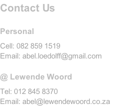 Contact Us		  Personal  Cell: 082 859 1519 Email: abel.loedolff@gmail.com  @ Lewende Woord  Tel: 012 845 8370 Email: abel@lewendewoord.co.za